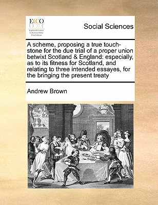 A Scheme, Proposing a True Touch-Stone for the Due Trial of a Proper Union Betwixt Scotland & England: Especially, as to Its Fitness for Scotland, and Relating to Three Intended Essayes, for the Bringing the Present Treaty - Brown, Andrew, Dr.
