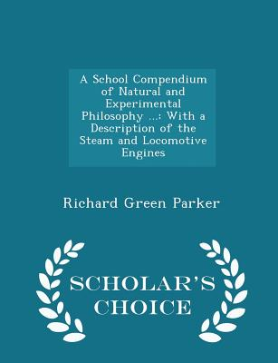 A School Compendium of Natural and Experimental Philosophy ...: With a Description of the Steam and Locomotive Engines - Scholar's Choice Edition - Parker, Richard Green