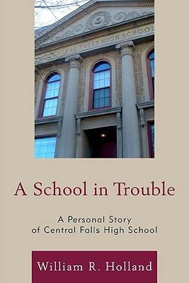 A School in Trouble: A Personal Story of Central Falls High School - Holland, William R, and Morales, Anna Cano (Foreword by)