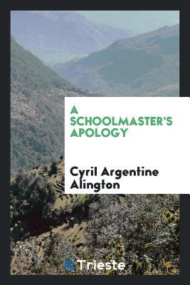 A Schoolmaster's Apology - Alington, Cyril Argentine