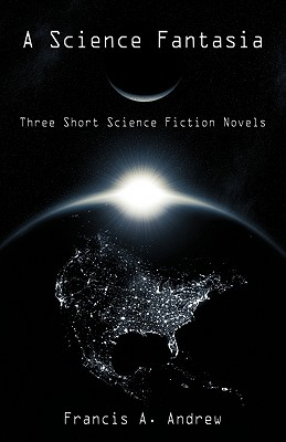 A Science Fantasia: Three Short Science Fiction Novels - Francis a Andrew, A Andrew