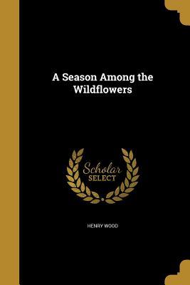 A Season Among the Wildflowers - Wood, Henry