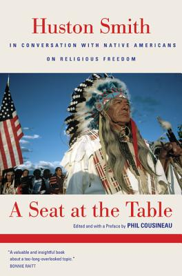 A Seat at the Table: Huston Smith in Conversation with Native Americans on Religious Freedom - Smith, Huston, and Cousineau, Phil (Editor), and Rhine, Gary (Contributions by)