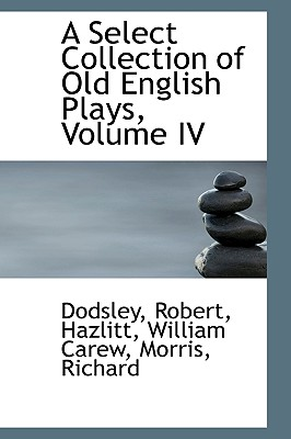 A Select Collection of Old English Plays, Volume IV - Robert, Dodsley