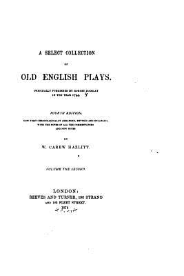 A Select Collection of Old English Plays - Hazlitt, W Carew