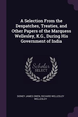 A Selection from the Despatches, Treaties, and Other Papers of the Marquess Wellesley, K.G., During His Government of India - Owen, Sidney James, and Wellesley, Richard Wellesley