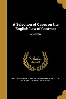 A Selection of Cases on the English Law of Contract; Volume 2 Ed - Finch, Gerard Brown, and Wright, Richard Thomas, and Buckland, W W (William Warwick) 1859- (Creator)
