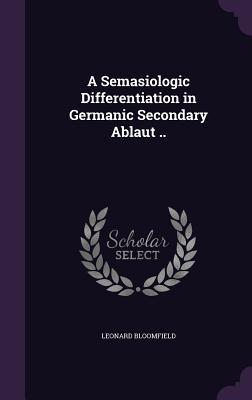 A Semasiologic Differentiation in Germanic Secondary Ablaut .. - Bloomfield, Leonard