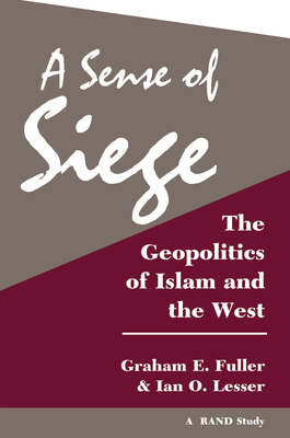 A Sense Of Siege: The Geopolitics Of Islam And The West - Fuller, Graham, and Lesser, Ian O