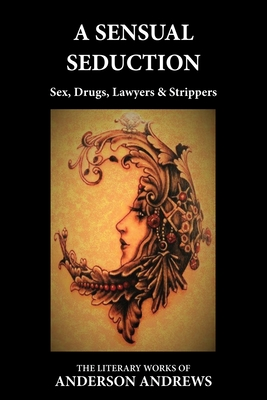 A Sensual Seduction: Sex, Drugs, Lawyers & Strippers - Andrews, Anderson