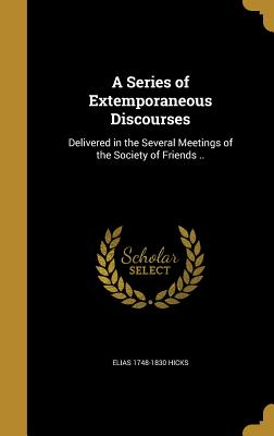 A Series of Extemporaneous Discourses: Delivered in the Several Meetings of the Society of Friends .. - Hicks, Elias 1748-1830