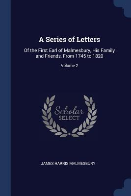 A Series of Letters: Of the First Earl of Malmesbury, His Family and Friends, from 1745 to 1820; Volume 2 - Malmesbury, James Harris