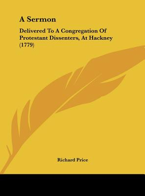 A Sermon: Delivered to a Congregation of Protestant Dissenters, at Hackney (1779) - Price, Richard