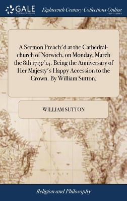 A Sermon Preach'd at the Cathedral-Church of Norwich, on Monday, March the 8th 1713/14. Being the Anniversary of Her Majesty's Happy Accession to the Crown. by William Sutton, - Sutton, William