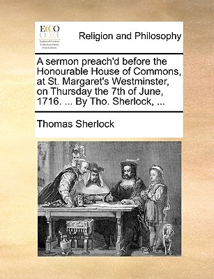 A Sermon Preach'd Before the Honourable House of Commons, at St. Margaret's Westminster, on Thursday the 7th of June, 1716. ... by Tho. Sherlock, ... - Sherlock, Thomas