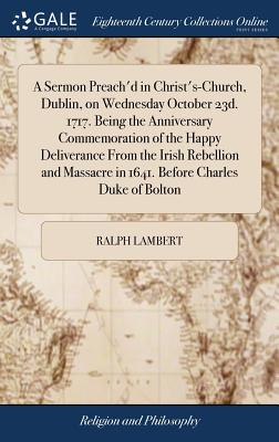 A Sermon Preach'd in Christ's-Church, Dublin, on Wednesday October 23d. 1717. Being the Anniversary Commemoration of the Happy Deliverance from the Irish Rebellion and Massacre in 1641. Before Charles Duke of Bolton - Lambert, Ralph