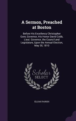 A Sermon, Preached at Boston: Before His Excellency Christopher Gore, Governor, His Honor David Cobb, Lieut. Governor, the Council and Legislature, Upon the Annual Election, May 30, 1810 - Parish, Elijah