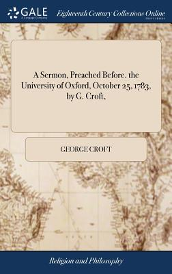 A Sermon, Preached Before. the University of Oxford, October 25, 1783, by G. Croft, - Croft, George