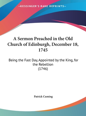 A Sermon Preached in the Old Church of Edinburgh, December 18, 1745: Being the Fast Day, Appointed by the King, for the Rebellion (1746) - Cuming, Patrick
