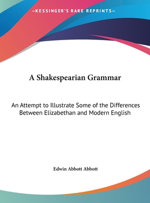 A Shakespearian grammar. An attempt to illustrate some of the differences between Elizabethan and modern English. For the use of schools. - Abbott, Edwin Abbott