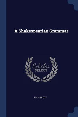 A Shakespearian Grammar - Abbott, E A
