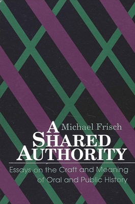 A Shared Authority: Essays on the Craft and Meaning of Oral and Public History - Frisch, Michael