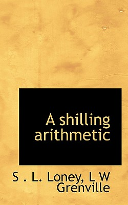 A Shilling Arithmetic - Loney, S L, and Grenville, L W