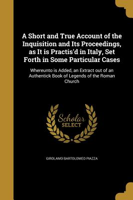 A Short and True Account of the Inquisition and Its Proceedings, as It Is Practis'd in Italy, Set Forth in Some Particular Cases - Piazza, Girolamo Bartolomeo