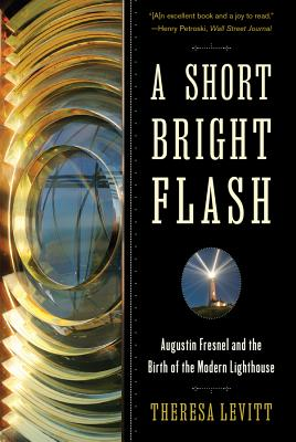 A Short Bright Flash: Augustin Fresnel and the Birth of the Modern Lighthouse - Levitt, Theresa