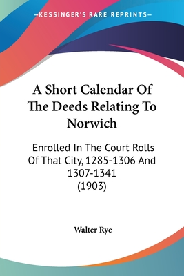 A Short Calendar of the Deeds Relating to Norwich: Enrolled in the Court Rolls of That City, 1285-1306 (Classic Reprint) - Rye, Walter