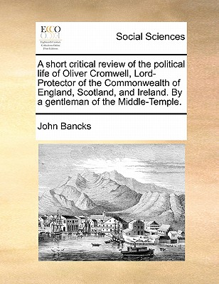 A Short Critical Review of the Political Life of Oliver Cromwell, Lord-Protector of the Commonwealth of England, Scotland, and Ireland. by a Gentleman of the Middle-Temple. - Bancks, John