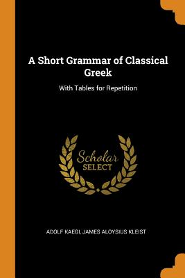 A Short Grammar of Classical Greek: With Tables for Repetition - Kaegi, Adolf, and Kleist, James Aloysius