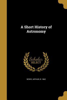 A Short History of Astronomy - Berry, Arthur B 1862 (Creator)