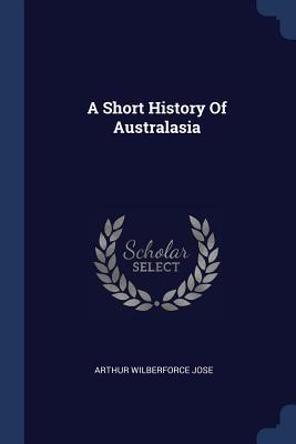 A Short History of Australasia - Jose, Arthur Wilberforce