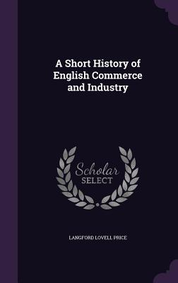 A Short History of English Commerce and Industry - Price, Langford Lovell