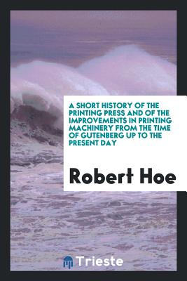 A Short History of the Printing Press and of the Improvements in Printing Machinery from the Time of Gutenberg Up to the Present Day - Hoe, Robert