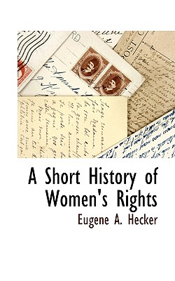 A Short History of Women's Rights - Hecker, Eugene A