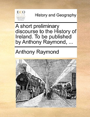 A Short Preliminary Discourse to the History of Ireland. to Be Published by Anthony Raymond, ... - Raymond, Anthony