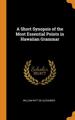 A Short Synopsis of the Most Essential Points in Hawaiian Grammar - De Alexander, William Witt
