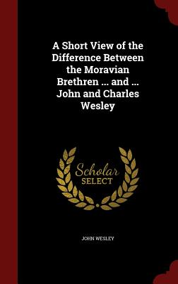 A Short View of the Difference Between the Moravian Brethren ... and ... John and Charles Wesley - Wesley, John