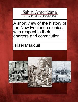 A Short View of the History of the New England Colonies: With Respect to Their Charters and Constitution. - Mauduit, Israel
