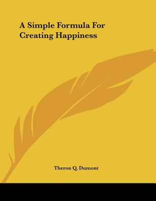 A Simple Formula for Creating Happiness - Dumont, Theron Q