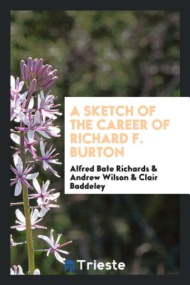 A Sketch of the Career of Richard F. Burton - Richards, Alfred Bate, and Wilson, Andrew, and Baddeley, Clair