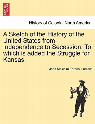 A Sketch of the History of the United States from Independence to Secession. to Which Is Added the Struggle for Kansas. - Ludlow, John Malcolm Forbes