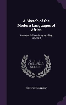 A Sketch of the Modern Languages of Africa: Accompanied by a Language Map, Volume 2 - Cust, Robert Needham