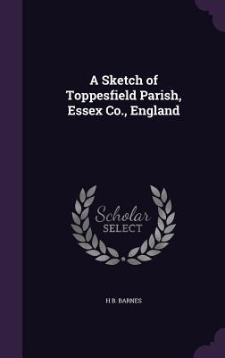 A Sketch of Toppesfield Parish, Essex Co., England - Barnes, H B