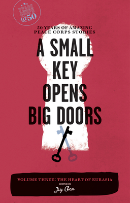 A Small Key Opens Big Doors: 50 Years of Amazing Peace Corps Stories: Volume Three: The Heart of Eurasia - Chen, Jay (Editor)