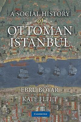 A Social History of Ottoman Istanbul - Boyar, Ebru, and Fleet, Kate