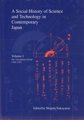 A Social History of Science and Technology in Contemporary Japan: Volume 1: The Occupation Period 1945-1952 - Nakayama, Shigeru, Professor (Editor), and Yoshioka, Hitoshi (Editor)
