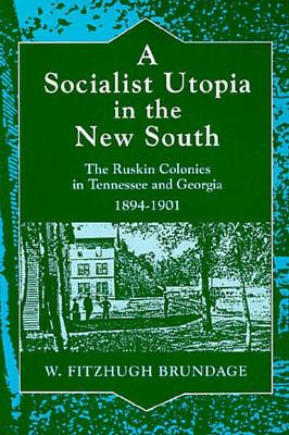 A Socialist Utopia in the New South: The Ruskin Colonies in Tennessee and Georgia, 1894-1901 - Brundage, W Fitzhugh